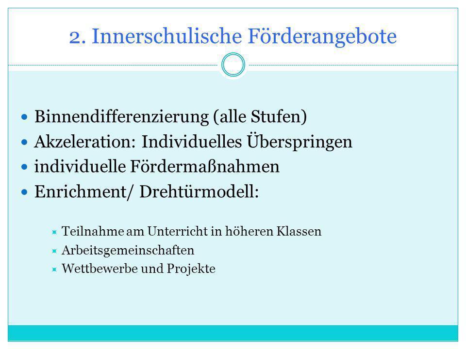 Binnendifferenzierung (alle Stufen) Akzeleration: Individuelles Überspringen individuelle Fördermaßnahmen Enrichment/ Drehtürmodell: Teilnahme am Unterricht in höheren Klassen Arbeitsgemeinschaften Wettbewerbe und Projekte 2.