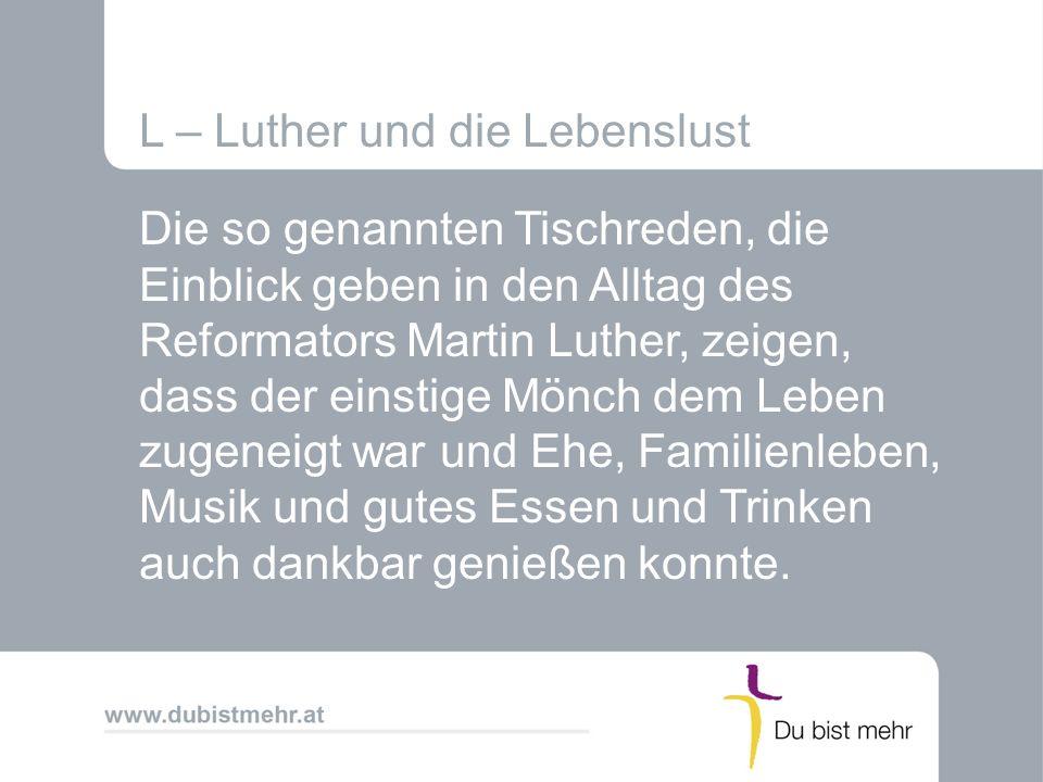 L – Luther und die Lebenslust Die so genannten Tischreden, die Einblick geben in den Alltag des Reformators Martin Luther, zeigen, dass der einstige M