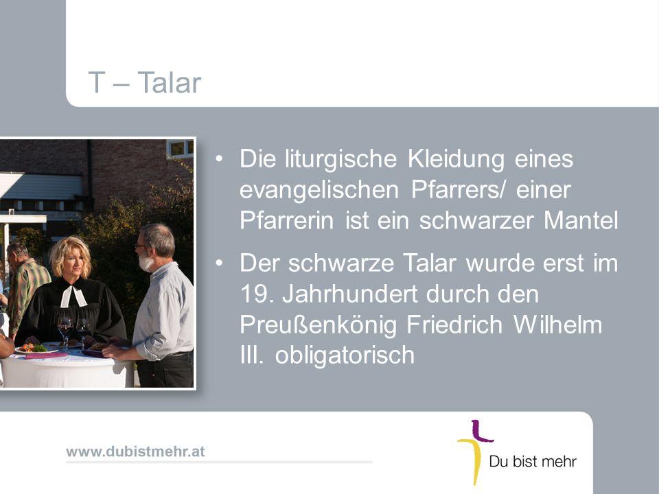 T – Talar Die liturgische Kleidung eines evangelischen Pfarrers/ einer Pfarrerin ist ein schwarzer Mantel Der schwarze Talar wurde erst im 19. Jahrhun