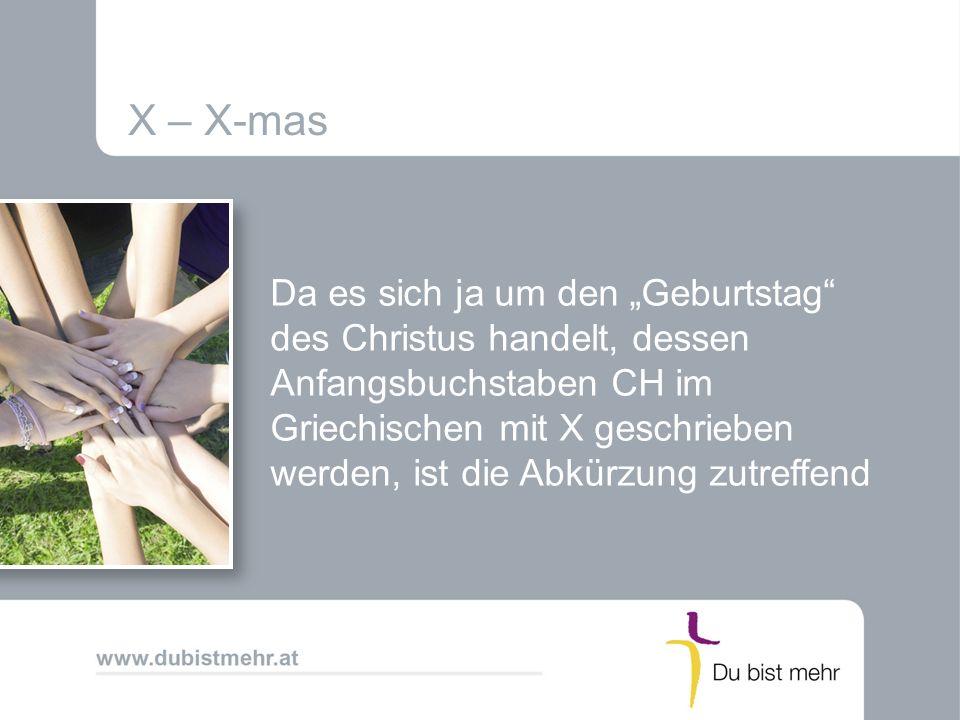 X – X-mas Da es sich ja um den Geburtstag des Christus handelt, dessen Anfangsbuchstaben CH im Griechischen mit X geschrieben werden, ist die Abkürzun