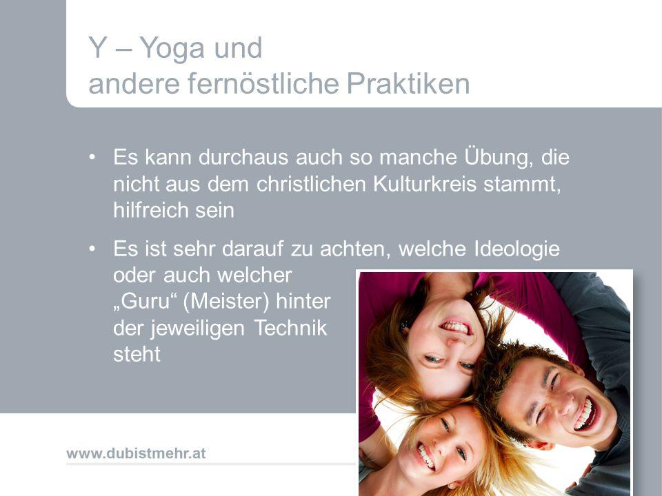 Y – Yoga und andere fernöstliche Praktiken Es kann durchaus auch so manche Übung, die nicht aus dem christlichen Kulturkreis stammt, hilfreich sein Es