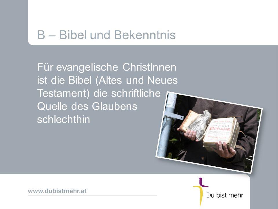 B – Bibel und Bekenntnis Für evangelische ChristInnen ist die Bibel (Altes und Neues Testament) die schriftliche Quelle des Glaubens schlechthin