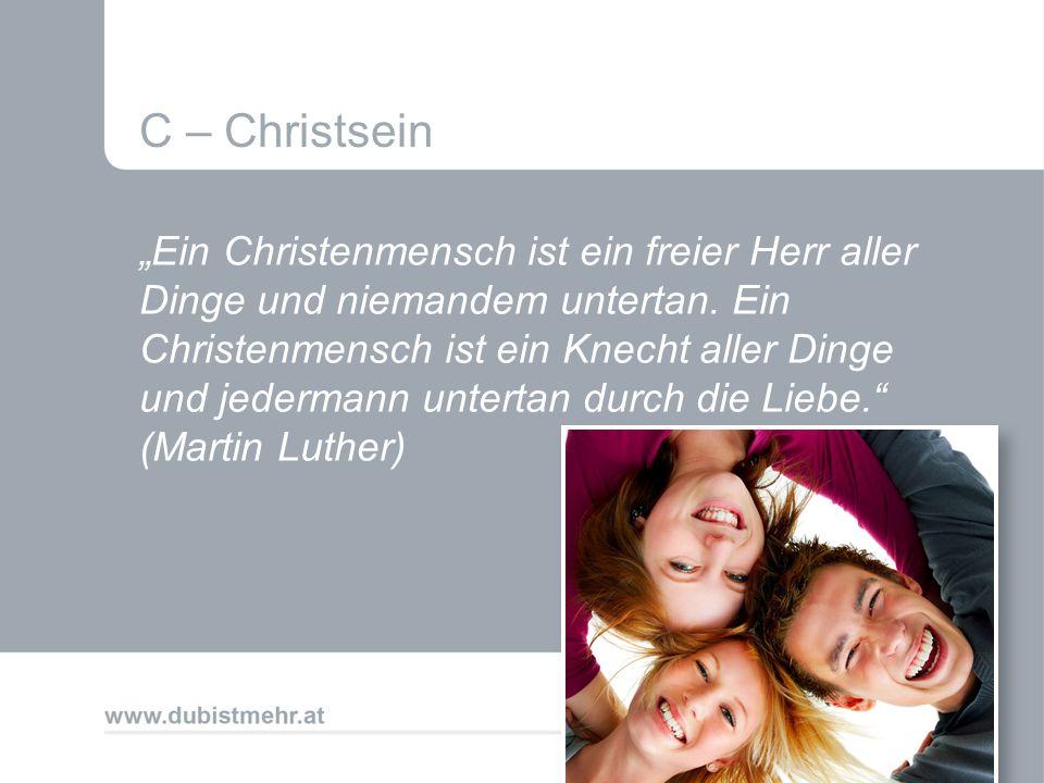 C – Christsein Ein Christenmensch ist ein freier Herr aller Dinge und niemandem untertan. Ein Christenmensch ist ein Knecht aller Dinge und jedermann