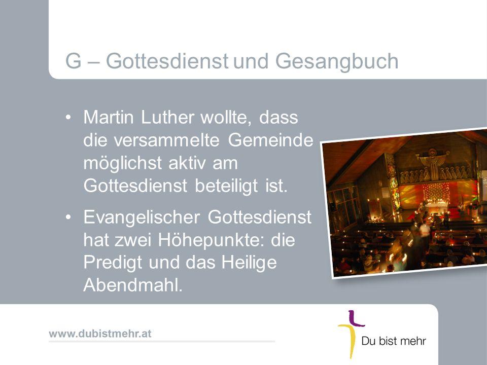G – Gottesdienst und Gesangbuch Martin Luther wollte, dass die versammelte Gemeinde möglichst aktiv am Gottesdienst beteiligt ist. Evangelischer Gotte