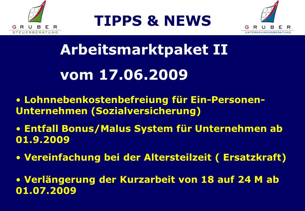 TIPPS & NEWS Lohnnebenkostenbefreiung für Ein-Personen- Unternehmen (Sozialversicherung) Arbeitsmarktpaket II vom 17.06.2009 Entfall Bonus/Malus System für Unternehmen ab 01.9.2009 Vereinfachung bei der Altersteilzeit ( Ersatzkraft) Verlängerung der Kurzarbeit von 18 auf 24 M ab 01.07.2009
