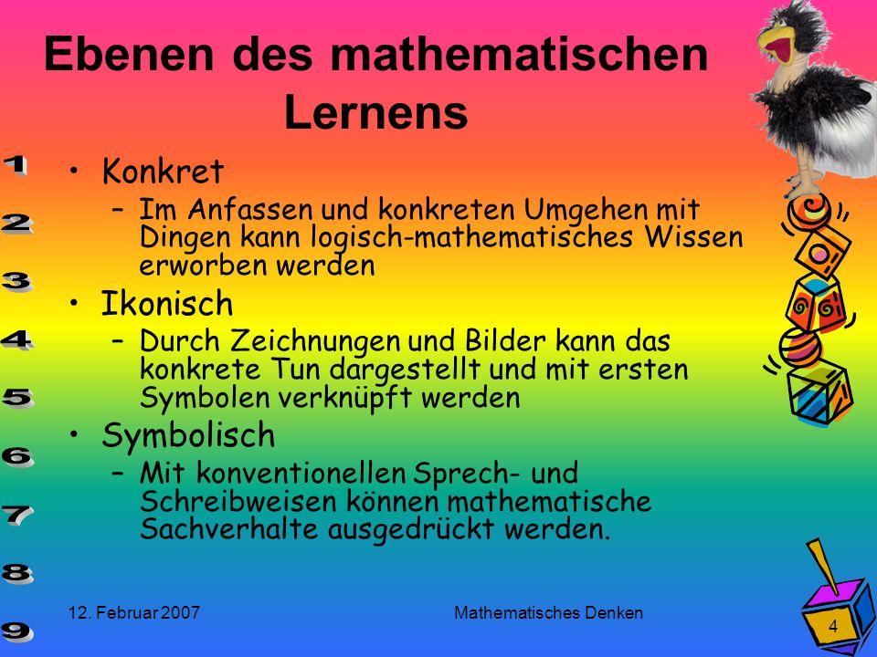 12. Februar 2007 Mathematisches Denken 4 Ebenen des mathematischen Lernens Konkret –Im Anfassen und konkreten Umgehen mit Dingen kann logisch-mathemat