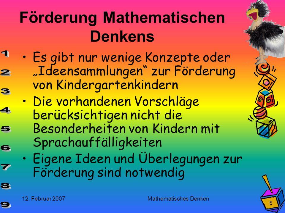 12. Februar 2007 Mathematisches Denken 5 Förderung Mathematischen Denkens Es gibt nur wenige Konzepte oder Ideensammlungen zur Förderung von Kindergar