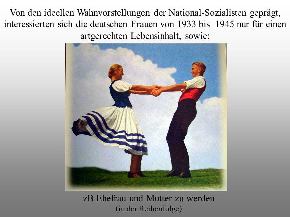 Von den ideellen Wahnvorstellungen der National-Sozialisten geprägt, interessierten sich die deutschen Frauen von 1933 bis 1945 nur für einen artgerechten Lebensinhalt, sowie; zB Ehefrau und Mutter zu werden (in der Reihenfolge)