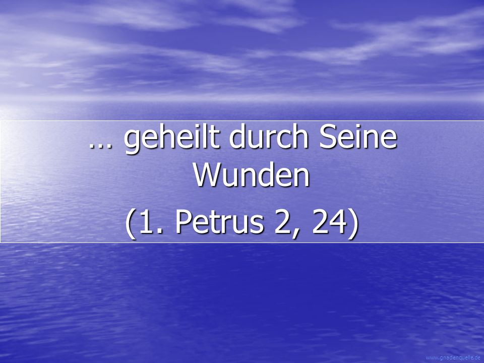 www.gnadenquelle.de … geheilt durch Seine Wunden (1. Petrus 2, 24)