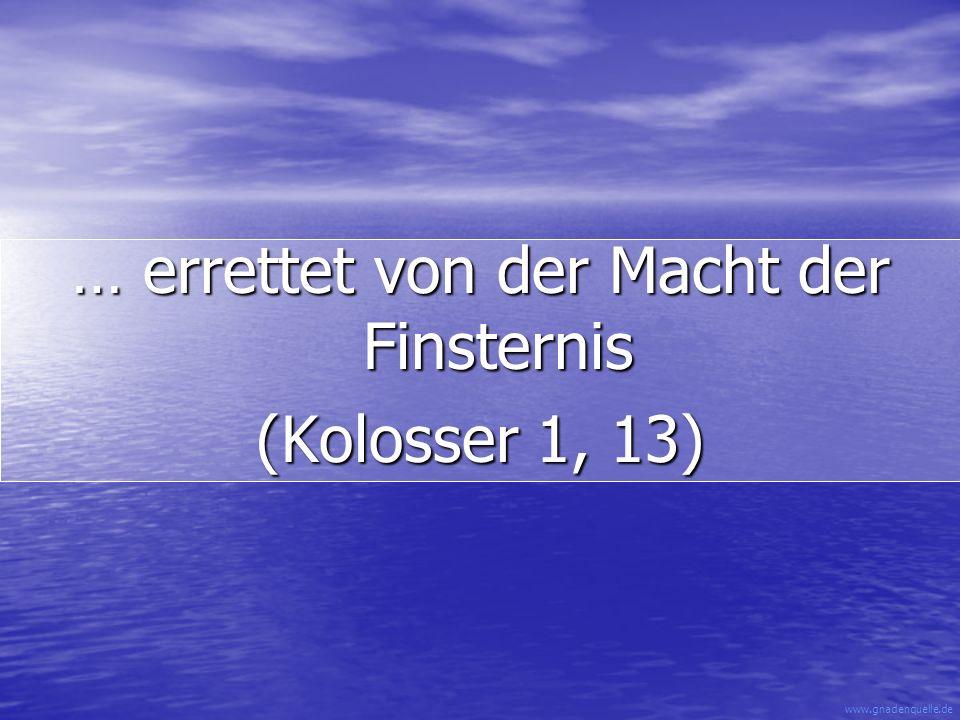 www.gnadenquelle.de … errettet von der Macht der Finsternis (Kolosser 1, 13)