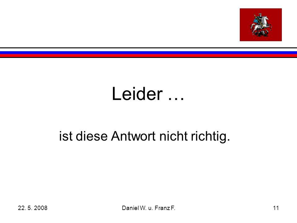 22. 5. 2008Daniel W. u. Franz F.11 Leider … ist diese Antwort nicht richtig.