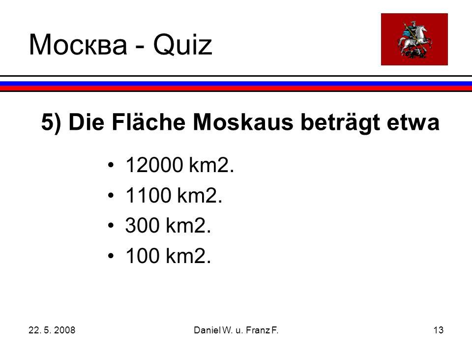 22. 5. 2008Daniel W. u. Franz F.13 5) Die Fläche Moskaus beträgt etwa 12000 km2.