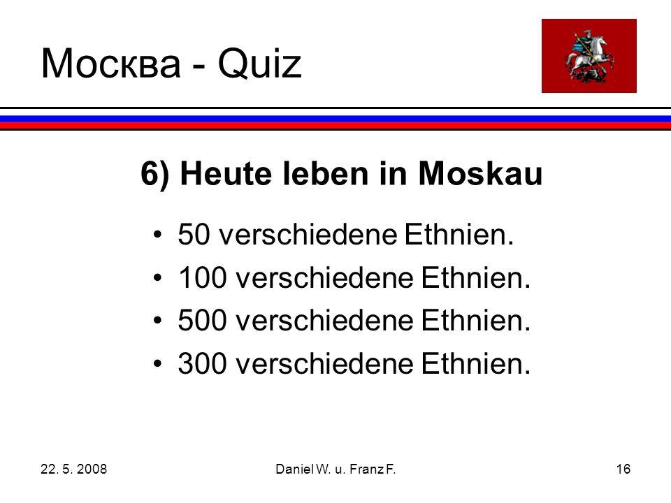 22. 5. 2008Daniel W. u. Franz F.16 6) Heute leben in Moskau 50 verschiedene Ethnien.