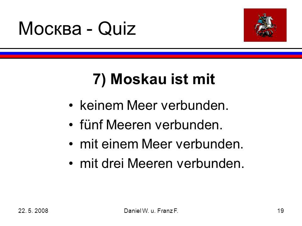 22.5. 2008Daniel W. u. Franz F.19 7) Moskau ist mit keinem Meer verbunden.