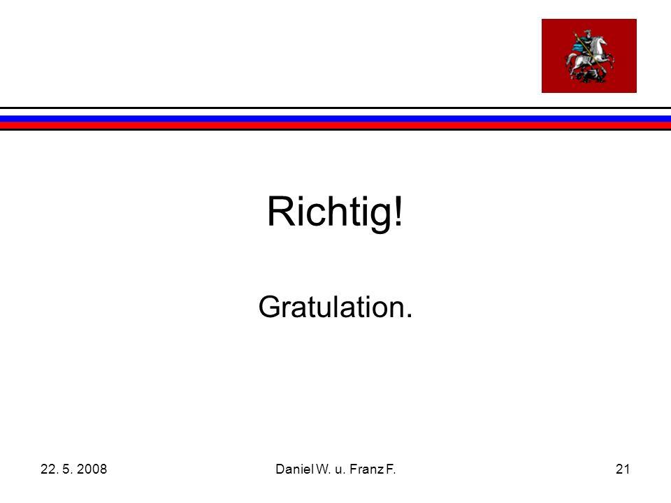 22. 5. 2008Daniel W. u. Franz F.21 Richtig! Gratulation.