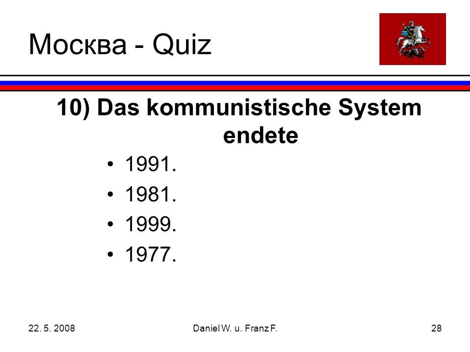22. 5. 2008Daniel W. u. Franz F.28 10) Das kommunistische System endete 1991.
