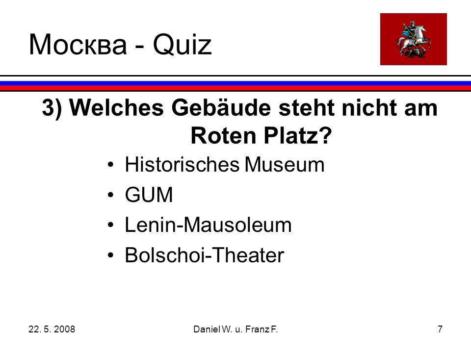 22.5. 2008Daniel W. u. Franz F.7 3) Welches Gebäude steht nicht am Roten Platz.