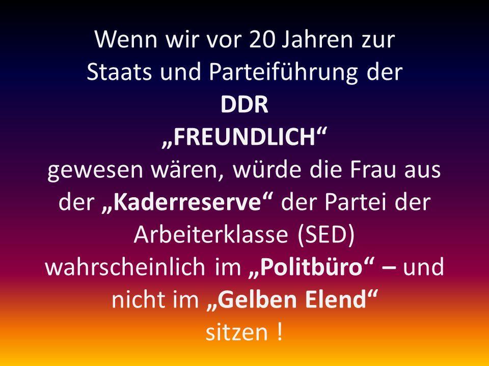 Wenn wir vor 20 Jahren zur Staats und Parteiführung der DDR FREUNDLICH gewesen wären, würde die Frau aus der Kaderreserve der Partei der Arbeiterklass