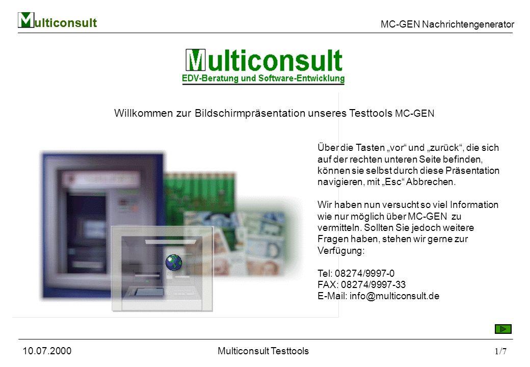 ulticonsult MC-GEN Nachrichtengenerator 10.07.2000Multiconsult Testtools1/7 ulticonsult Willkommen zur Bildschirmpräsentation unseres Testtools MC-GEN Über die Tasten vor und zurück, die sich auf der rechten unteren Seite befinden, können sie selbst durch diese Präsentation navigieren, mit Esc Abbrechen.