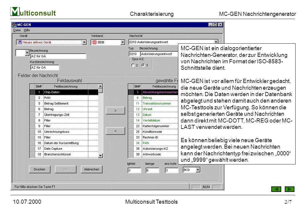 ulticonsult MC-GEN Nachrichtengenerator 10.07.2000Multiconsult Testtools2/7 MC-GEN ist ein dialogorientierter Nachrichten-Generator, der zur Entwicklung von Nachrichten im Format der ISO-8583- Schnittstelle dient.