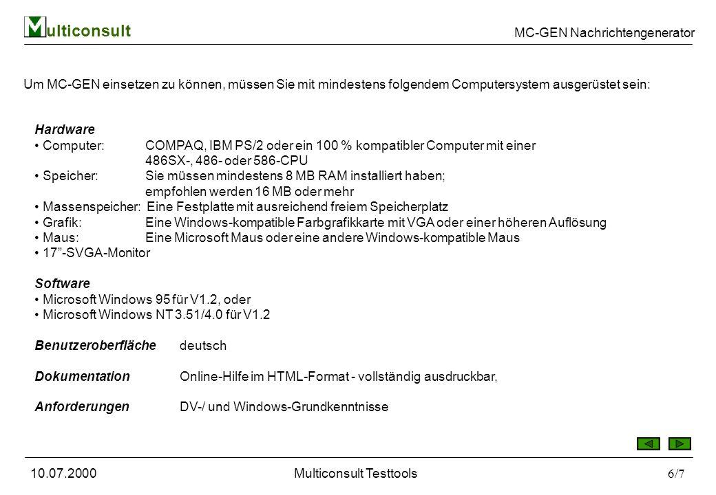 ulticonsult MC-GEN Nachrichtengenerator 10.07.2000Multiconsult Testtools6/7 Um MC-GEN einsetzen zu können, müssen Sie mit mindestens folgendem Computersystem ausgerüstet sein: Hardware Computer: COMPAQ, IBM PS/2 oder ein 100 % kompatibler Computer mit einer 486SX-, 486- oder 586-CPU Speicher: Sie müssen mindestens 8 MB RAM installiert haben; empfohlen werden 16 MB oder mehr Massenspeicher: Eine Festplatte mit ausreichend freiem Speicherplatz Grafik: Eine Windows-kompatible Farbgrafikkarte mit VGA oder einer höheren Auflösung Maus: Eine Microsoft Maus oder eine andere Windows-kompatible Maus 17-SVGA-Monitor Software Microsoft Windows 95 für V1.2, oder Microsoft Windows NT 3.51/4.0 für V1.2 Benutzeroberfläche deutsch Dokumentation Online-Hilfe im HTML-Format - vollständig ausdruckbar, Anforderungen DV-/ und Windows-Grundkenntnisse