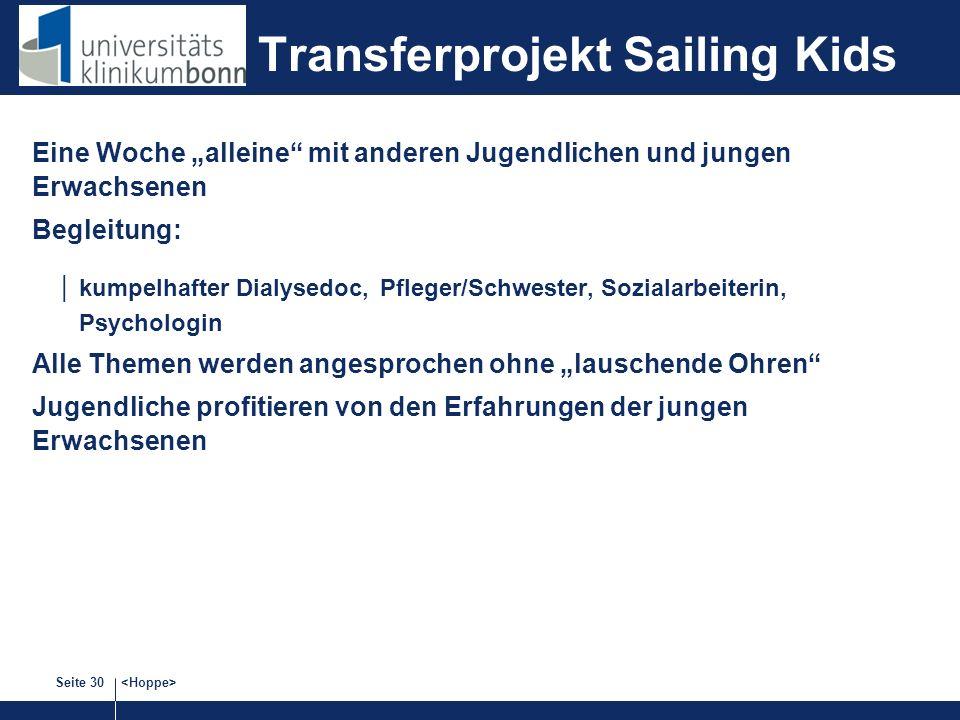 Seite 30 Transferprojekt Sailing Kids Eine Woche alleine mit anderen Jugendlichen und jungen Erwachsenen Begleitung: kumpelhafter Dialysedoc, Pfleger/Schwester, Sozialarbeiterin, Psychologin Alle Themen werden angesprochen ohne lauschende Ohren Jugendliche profitieren von den Erfahrungen der jungen Erwachsenen