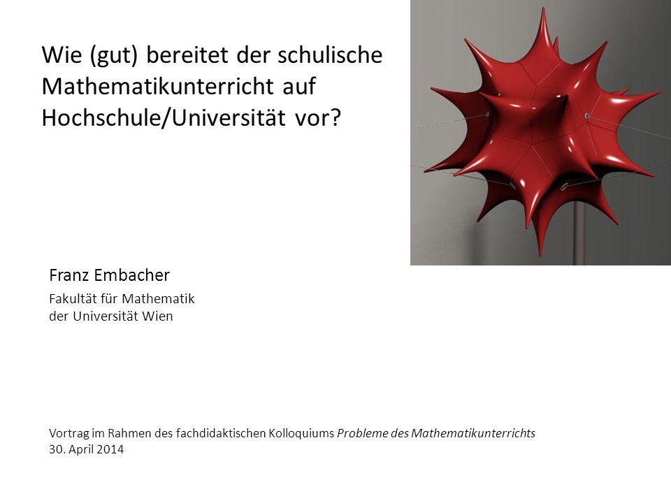 Wie (gut) bereitet der schulische Mathematikunterricht auf Hochschule/Universität vor? Franz Embacher Fakultät für Mathematik der Universität Wien Vor