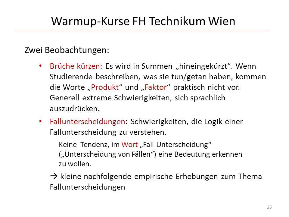 Warmup-Kurse FH Technikum Wien Zwei Beobachtungen: Brüche kürzen: Es wird in Summen hineingekürzt. Wenn Studierende beschreiben, was sie tun/getan hab