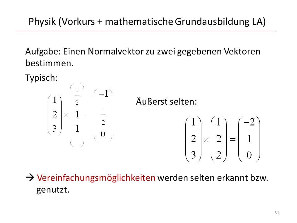 Physik (Vorkurs + mathematische Grundausbildung LA) Aufgabe: Einen Normalvektor zu zwei gegebenen Vektoren bestimmen. Typisch: Äußerst selten: Vereinf