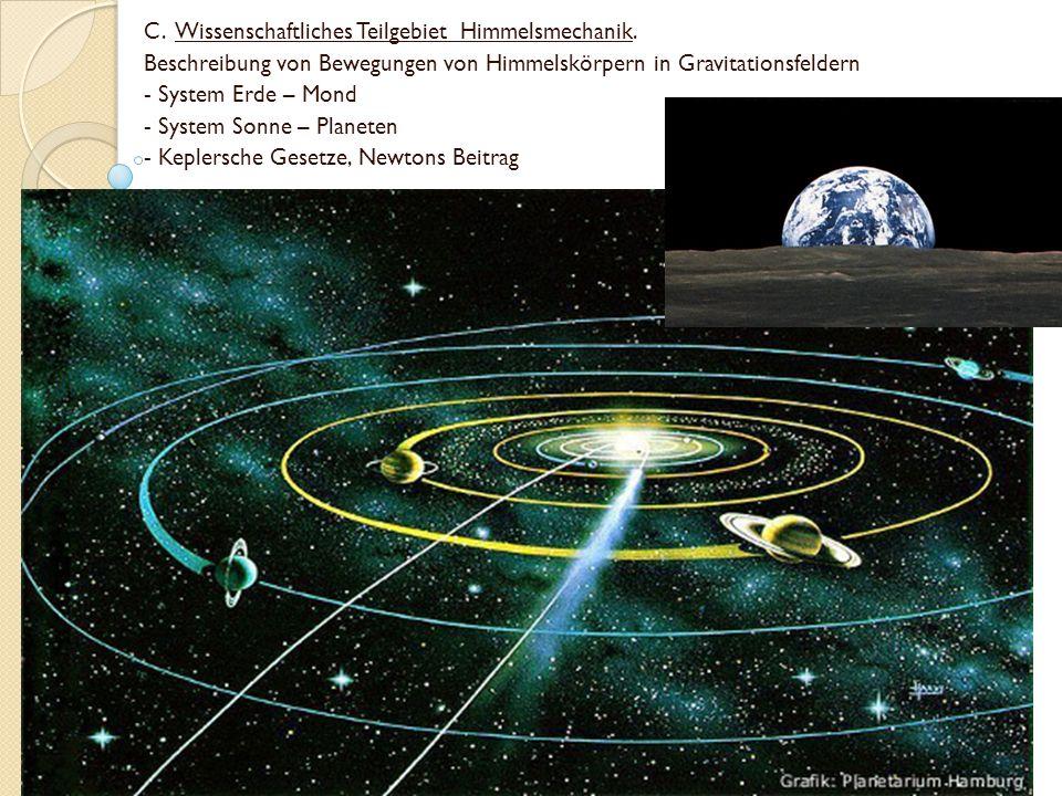 C. Wissenschaftliches Teilgebiet Himmelsmechanik. Beschreibung von Bewegungen von Himmelskörpern in Gravitationsfeldern - System Erde – Mond - System