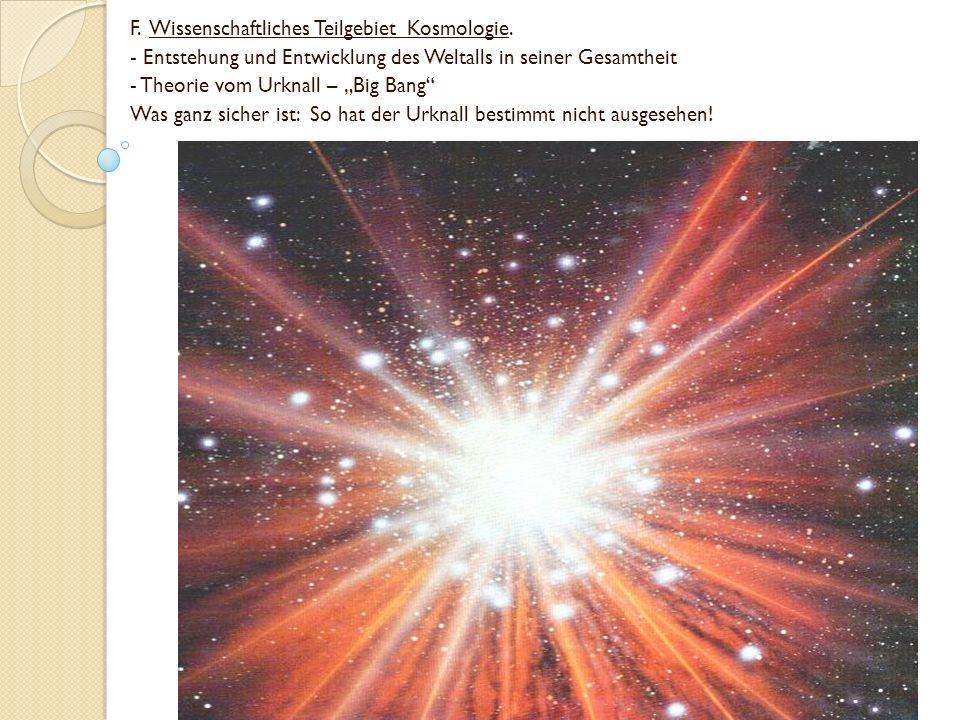 F. Wissenschaftliches Teilgebiet Kosmologie. - Entstehung und Entwicklung des Weltalls in seiner Gesamtheit - Theorie vom Urknall – Big Bang Was ganz