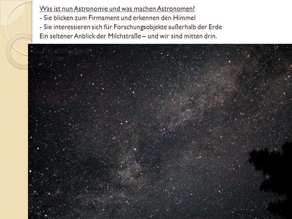 Was ist nun Astronomie und was machen Astronomen? - Sie blicken zum Firmament und erkennen den Himmel - Sie interessieren sich für Forschungsobjekte a