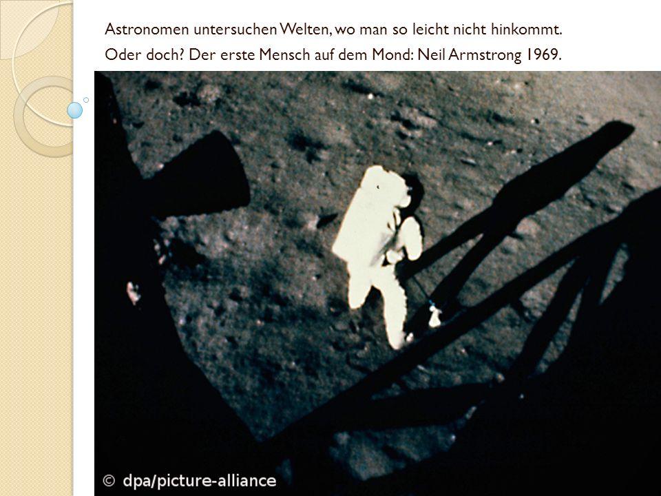 Astronomen untersuchen Welten, wo man so leicht nicht hinkommt. Oder doch? Der erste Mensch auf dem Mond: Neil Armstrong 1969.