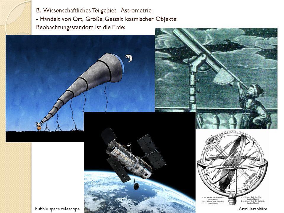 B. Wissenschaftliches Teilgebiet Astrometrie. - Handelt von Ort, Größe, Gestalt kosmischer Objekte. Beobachtungsstandort ist die Erde: hubble space te