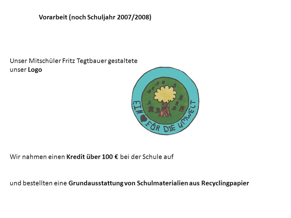 Vorarbeit (noch Schuljahr 2007/2008) Unser Mitschüler Fritz Tegtbauer gestaltete unser Logo Wir nahmen einen Kredit über 100 bei der Schule auf und bestellten eine Grundausstattung von Schulmaterialien aus Recyclingpapier