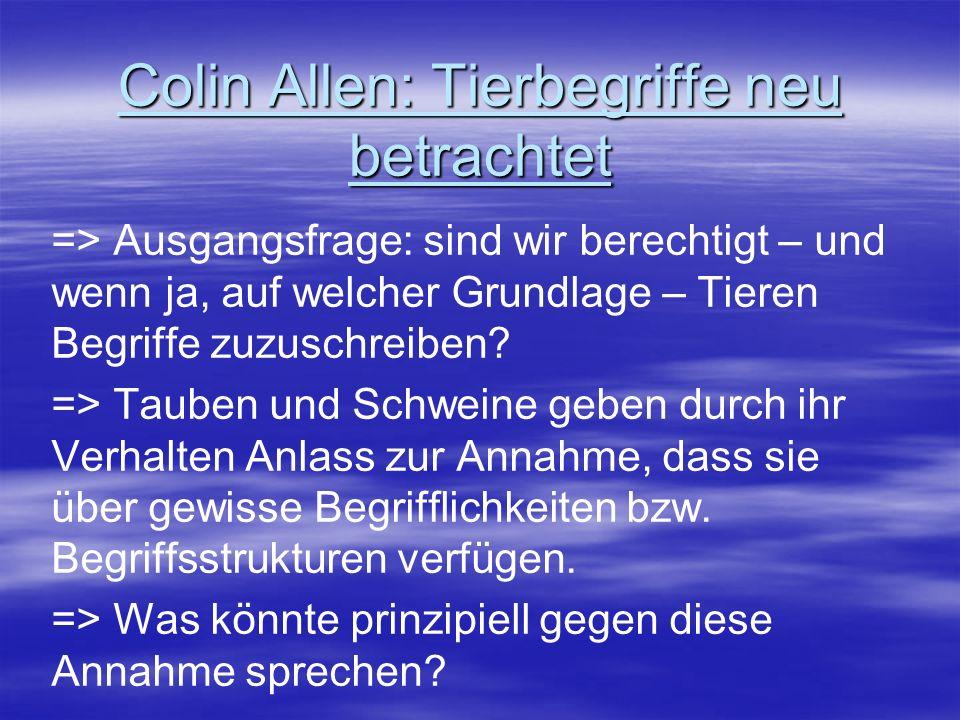 Colin Allen: Tierbegriffe neu betrachtet => Ausgangsfrage: sind wir berechtigt – und wenn ja, auf welcher Grundlage – Tieren Begriffe zuzuschreiben? =