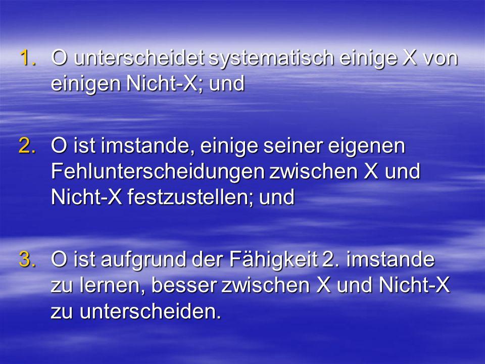 1.O unterscheidet systematisch einige X von einigen Nicht-X; und 2.O ist imstande, einige seiner eigenen Fehlunterscheidungen zwischen X und Nicht-X f