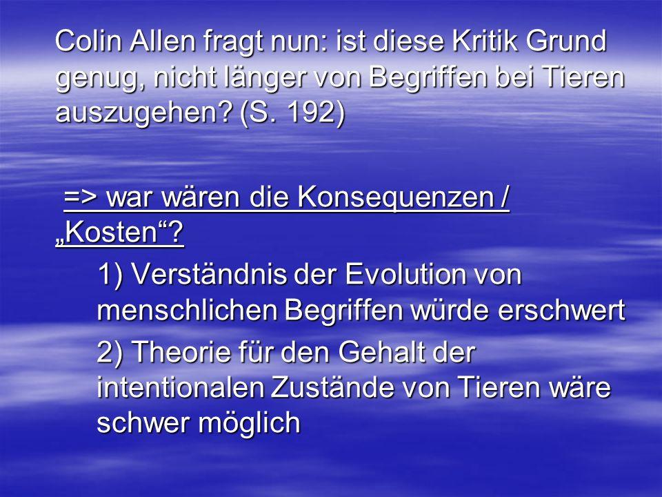Colin Allen fragt nun: ist diese Kritik Grund genug, nicht länger von Begriffen bei Tieren auszugehen? (S. 192) Colin Allen fragt nun: ist diese Kriti