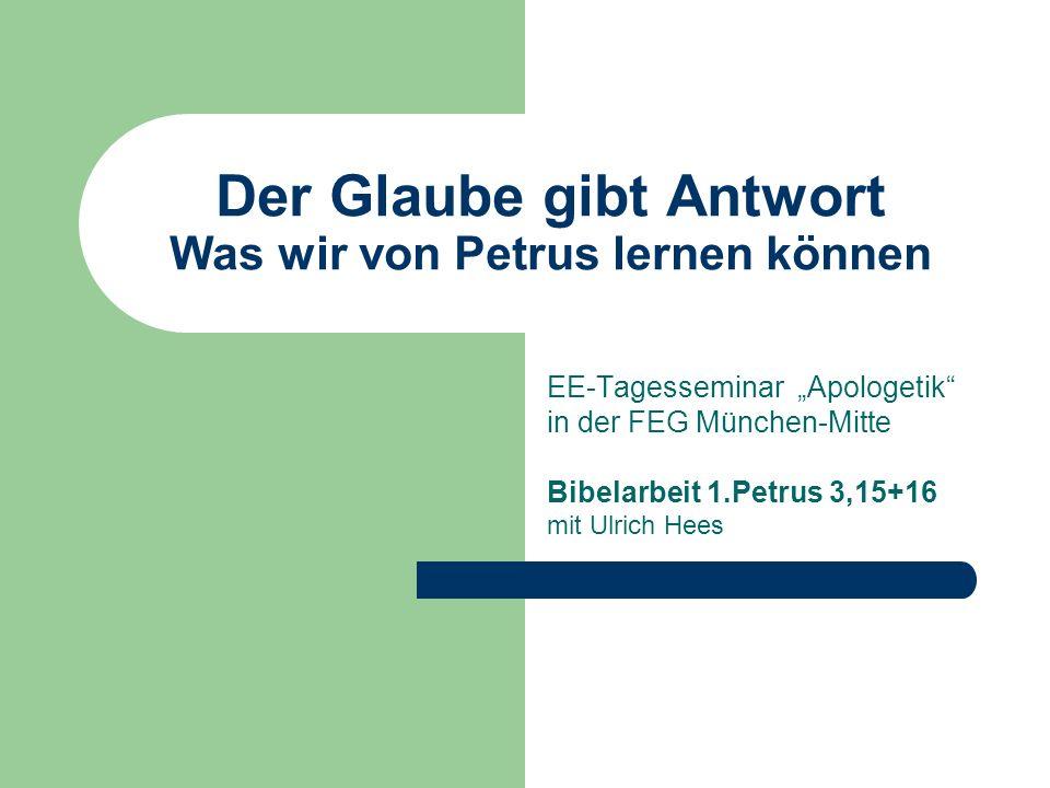 Der Glaube gibt Antwort Was wir von Petrus lernen können EE-Tagesseminar Apologetik in der FEG München-Mitte Bibelarbeit 1.Petrus 3,15+16 mit Ulrich H