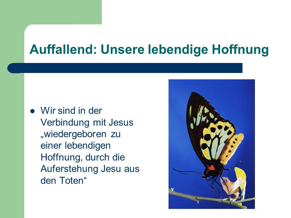 Auffallend: Unsere lebendige Hoffnung Wir sind in der Verbindung mit Jesus wiedergeboren zu einer lebendigen Hoffnung, durch die Auferstehung Jesu aus