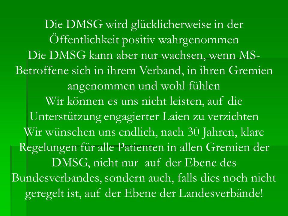 Die DMSG wird glücklicherweise in der Öffentlichkeit positiv wahrgenommen Die DMSG kann aber nur wachsen, wenn MS- Betroffene sich in ihrem Verband, i