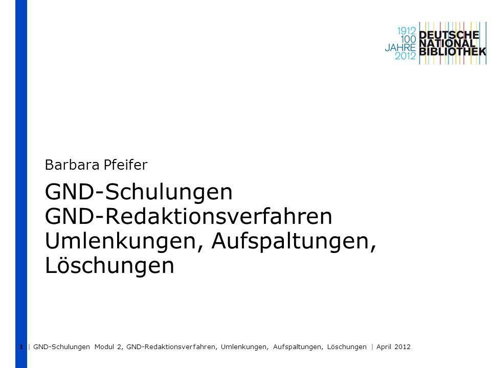 | GND-Schulungen Modul 2, GND-Redaktionsverfahren, Umlenkungen, Aufspaltungen, Löschungen | April 2012 1 GND-Schulungen GND-Redaktionsverfahren Umlenk