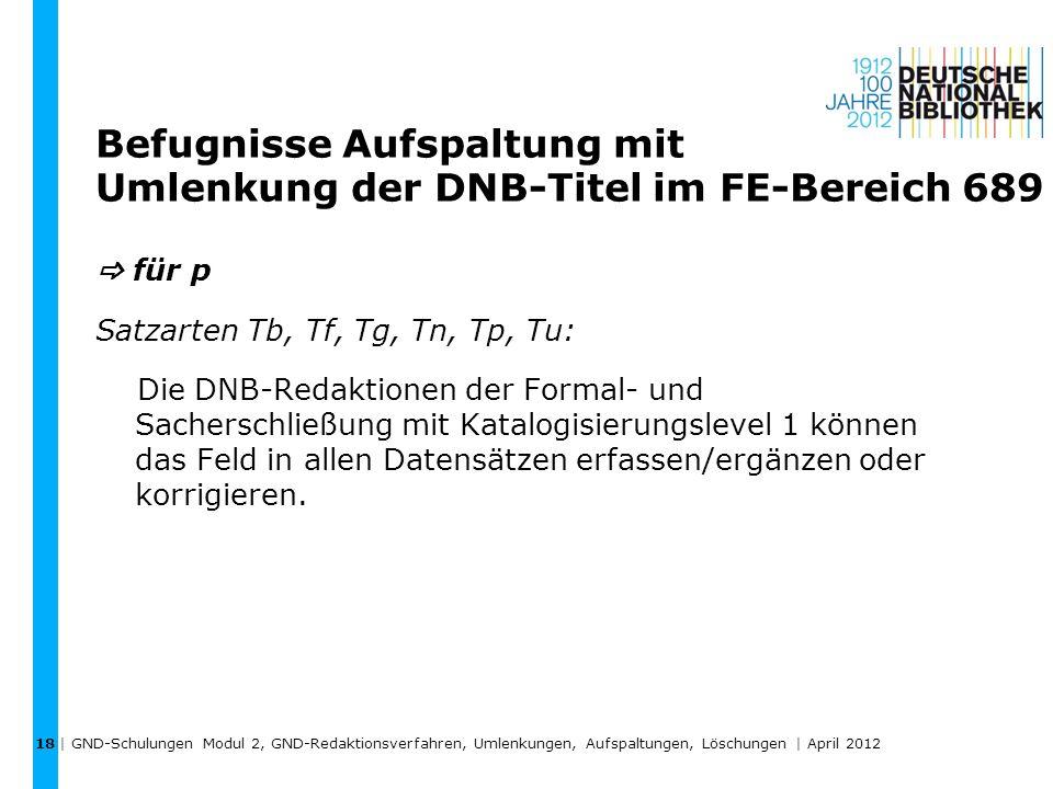 Befugnisse Aufspaltung mit Umlenkung der DNB-Titel im FE-Bereich 689 für p Satzarten Tb, Tf, Tg, Tn, Tp, Tu: Die DNB-Redaktionen der Formal- und Sache