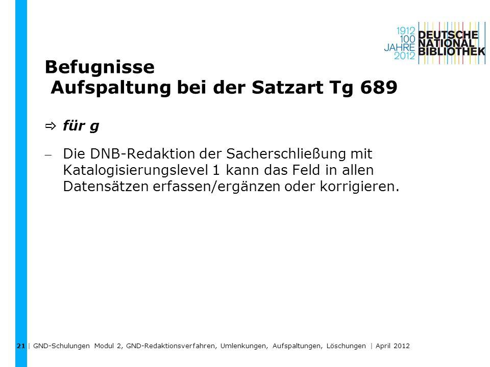 Befugnisse Aufspaltung bei der Satzart Tg 689 für g Die DNB-Redaktion der Sacherschließung mit Katalogisierungslevel 1 kann das Feld in allen Datensät
