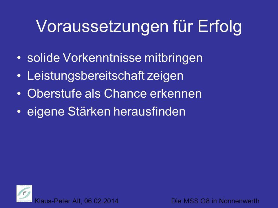 Klaus-Peter Alt, 06.02.2014 Die MSS G8 in Nonnenwerth Voraussetzungen für Erfolg solide Vorkenntnisse mitbringen Leistungsbereitschaft zeigen Oberstufe als Chance erkennen eigene Stärken herausfinden
