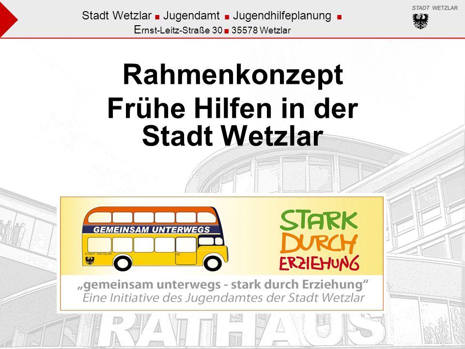 Stadt Wetzlar Jugendamt Jugendhilfeplanung E rnst-Leitz-Straße 30 35578 Wetzlar Rahmenkonzept Frühe Hilfen in der Stadt Wetzlar