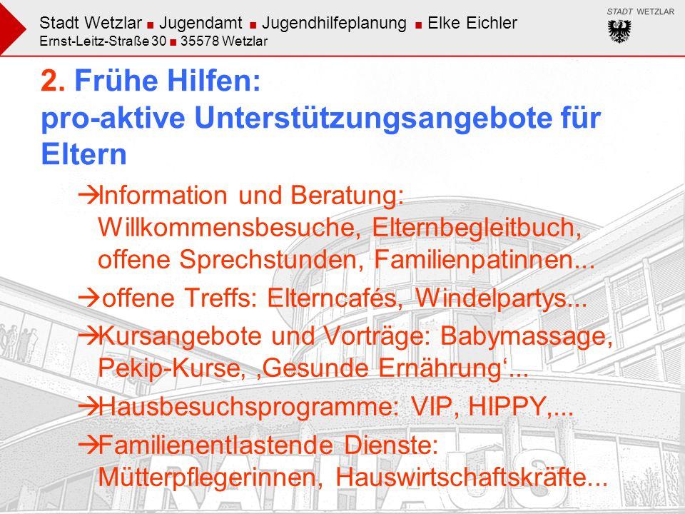 Stadt Wetzlar Jugendamt Jugendhilfeplanung Elke Eichler Ernst-Leitz-Straße 30 35578 Wetzlar 2. Frühe Hilfen: pro-aktive Unterstützungsangebote für Elt