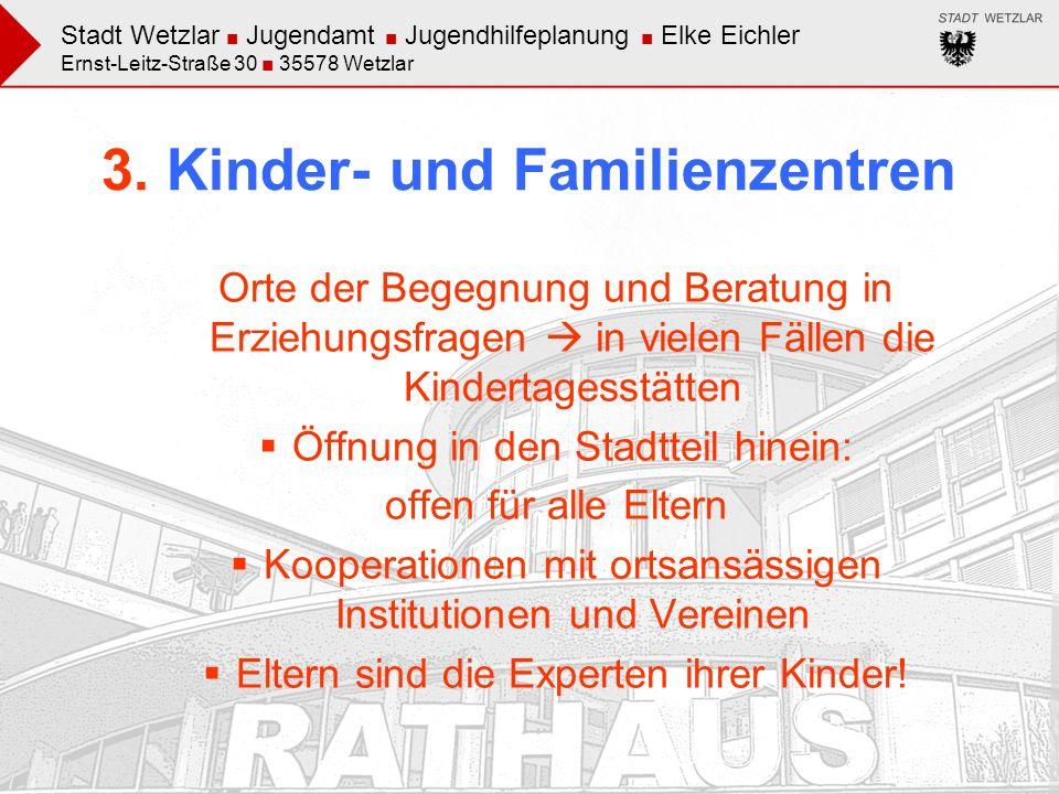 Stadt Wetzlar Jugendamt Jugendhilfeplanung Elke Eichler Ernst-Leitz-Straße 30 35578 Wetzlar 3. Kinder- und Familienzentren Orte der Begegnung und Bera
