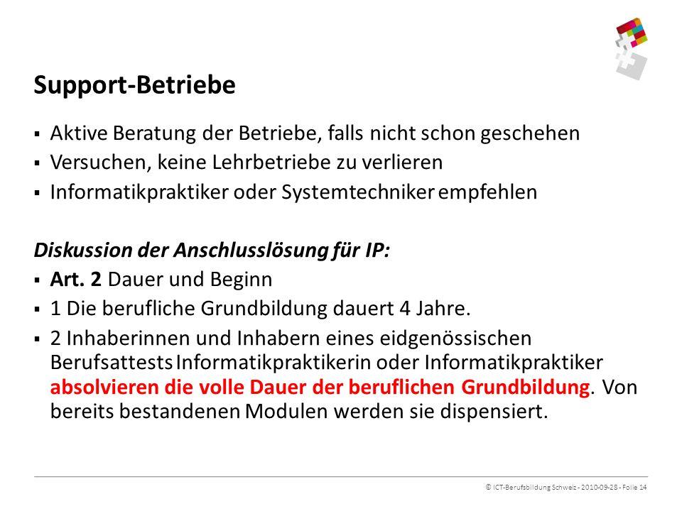 © ICT-Berufsbildung Schweiz - 2010-09-28 - Folie 14 Support-Betriebe Aktive Beratung der Betriebe, falls nicht schon geschehen Versuchen, keine Lehrbetriebe zu verlieren Informatikpraktiker oder Systemtechniker empfehlen Diskussion der Anschlusslösung für IP: Art.