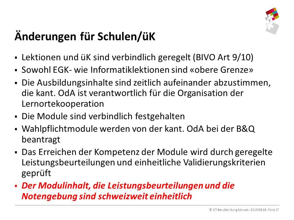 © ICT-Berufsbildung Schweiz - 2010-09-28 - Folie 17 Änderungen für Schulen/üK Lektionen und üK sind verbindlich geregelt (BIVO Art 9/10) Sowohl EGK- wie Informatiklektionen sind «obere Grenze» Die Ausbildungsinhalte sind zeitlich aufeinander abzustimmen, die kant.